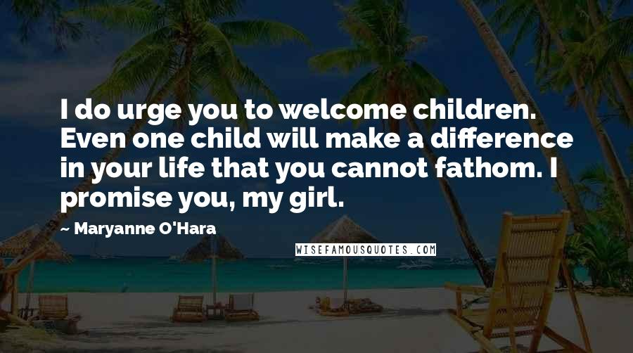 Maryanne O'Hara quotes: I do urge you to welcome children. Even one child will make a difference in your life that you cannot fathom. I promise you, my girl.
