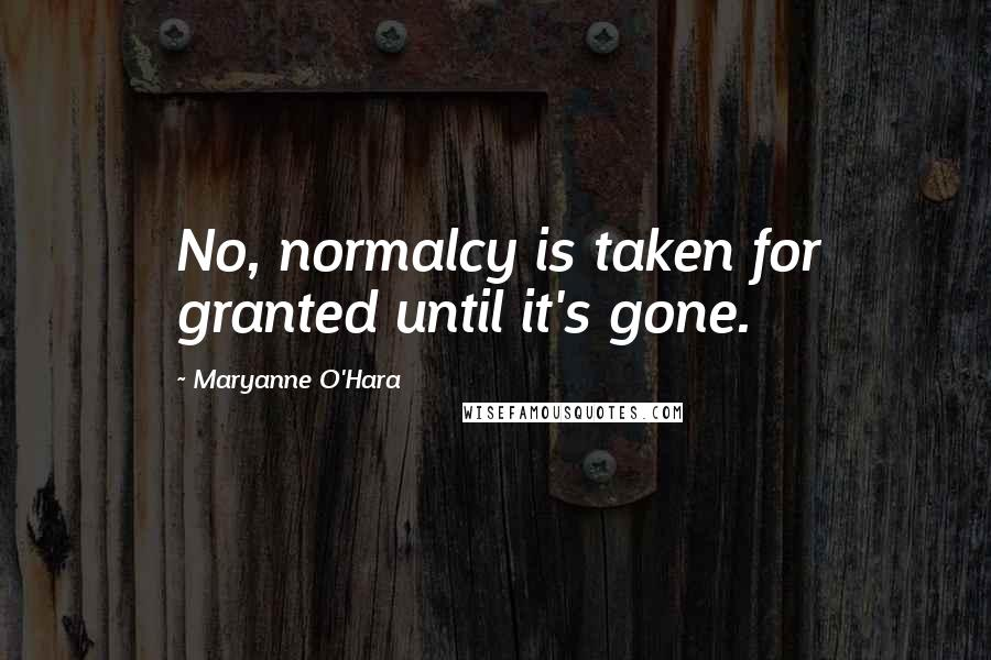 Maryanne O'Hara quotes: No, normalcy is taken for granted until it's gone.