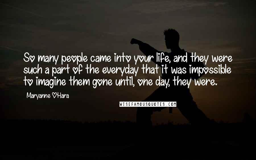 Maryanne O'Hara quotes: So many people came into your life, and they were such a part of the everyday that it was impossible to imagine them gone until, one day, they were.