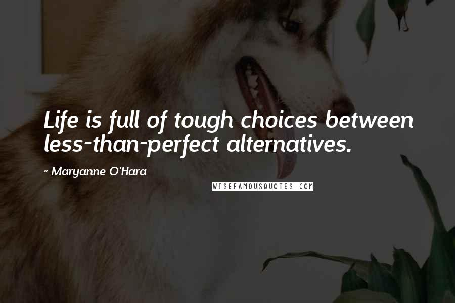 Maryanne O'Hara quotes: Life is full of tough choices between less-than-perfect alternatives.