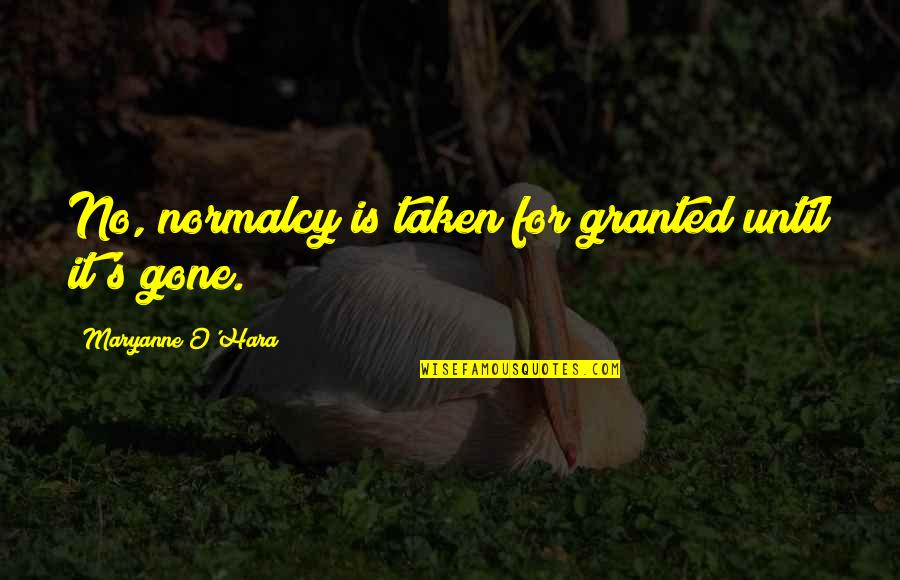 Maryanne Quotes By Maryanne O'Hara: No, normalcy is taken for granted until it's