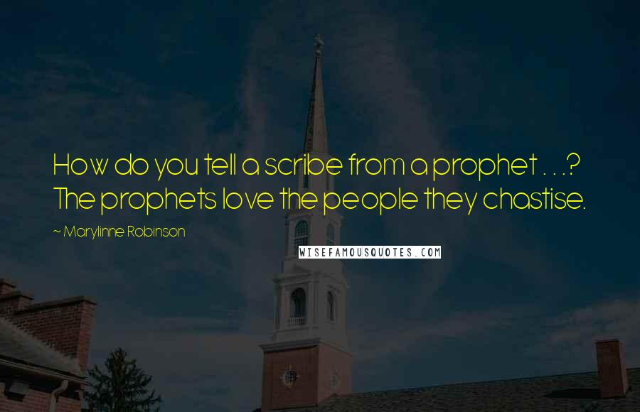 Marylinne Robinson quotes: How do you tell a scribe from a prophet . . .? The prophets love the people they chastise.