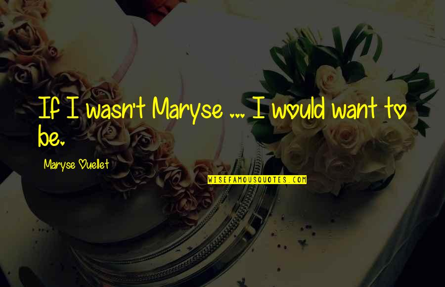 Maryse Ouellet Quotes By Maryse Ouellet: If I wasn't Maryse ... I would want