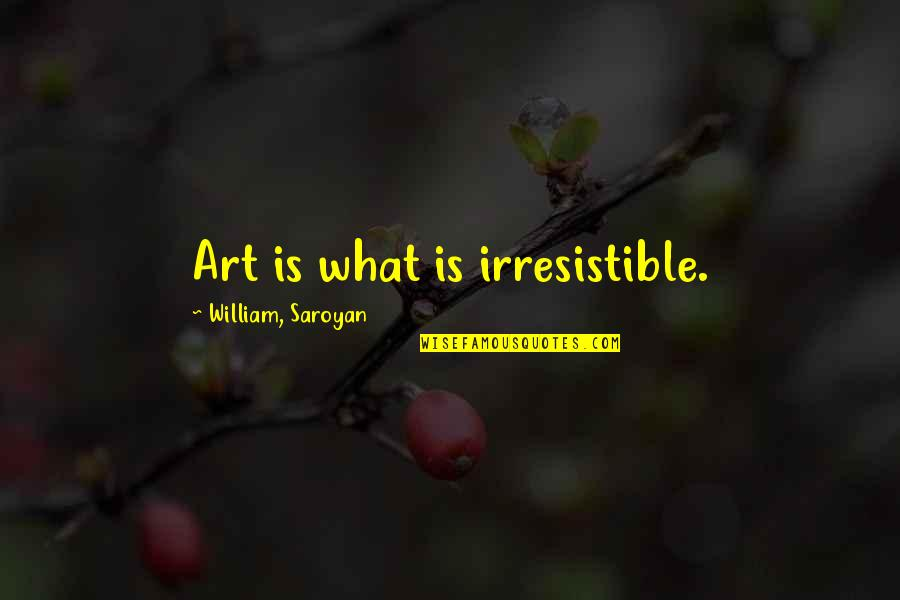 Masach Quotes By William, Saroyan: Art is what is irresistible.