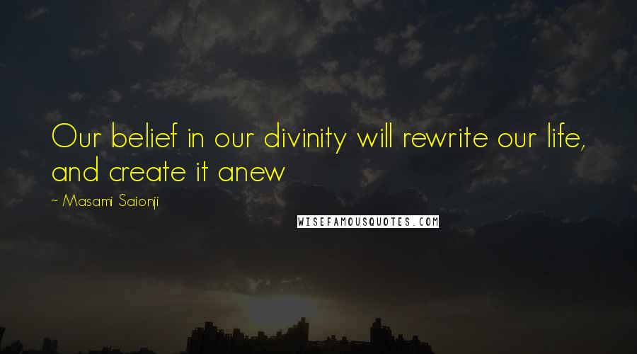 Masami Saionji quotes: Our belief in our divinity will rewrite our life, and create it anew