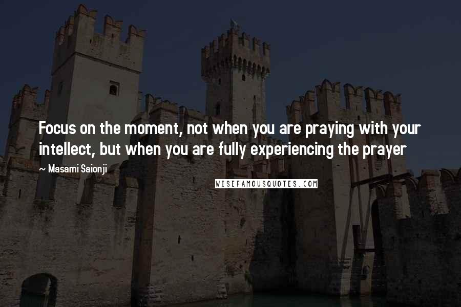 Masami Saionji quotes: Focus on the moment, not when you are praying with your intellect, but when you are fully experiencing the prayer