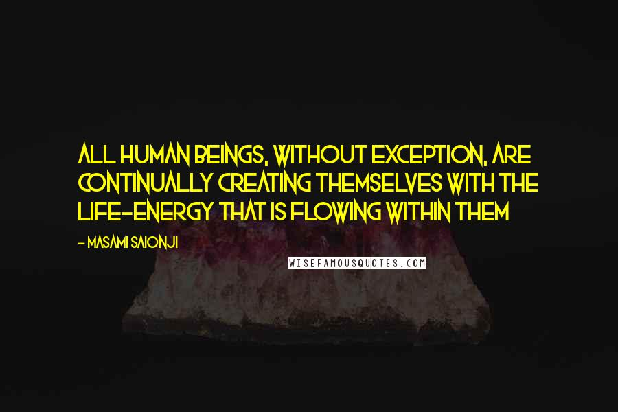 Masami Saionji quotes: All human beings, without exception, are continually creating themselves with the life-energy that is flowing within them