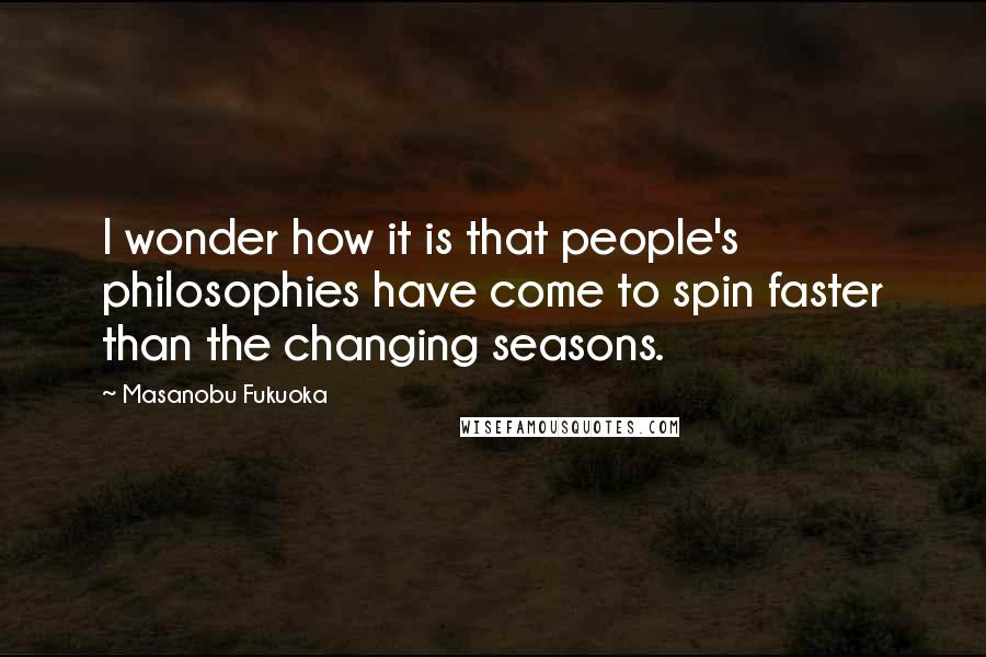 Masanobu Fukuoka quotes: I wonder how it is that people's philosophies have come to spin faster than the changing seasons.