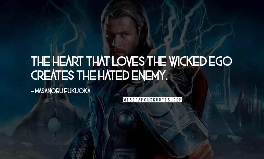 Masanobu Fukuoka quotes: The heart that loves the wicked ego creates the hated enemy.