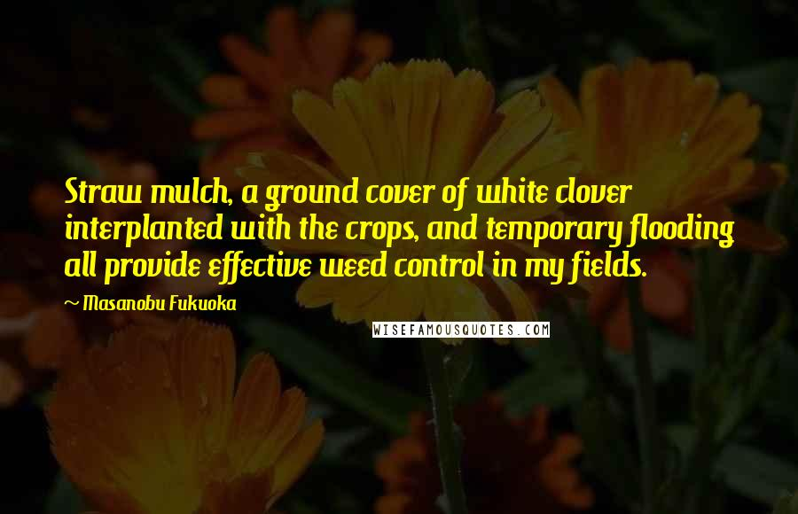 Masanobu Fukuoka quotes: Straw mulch, a ground cover of white clover interplanted with the crops, and temporary flooding all provide effective weed control in my fields.