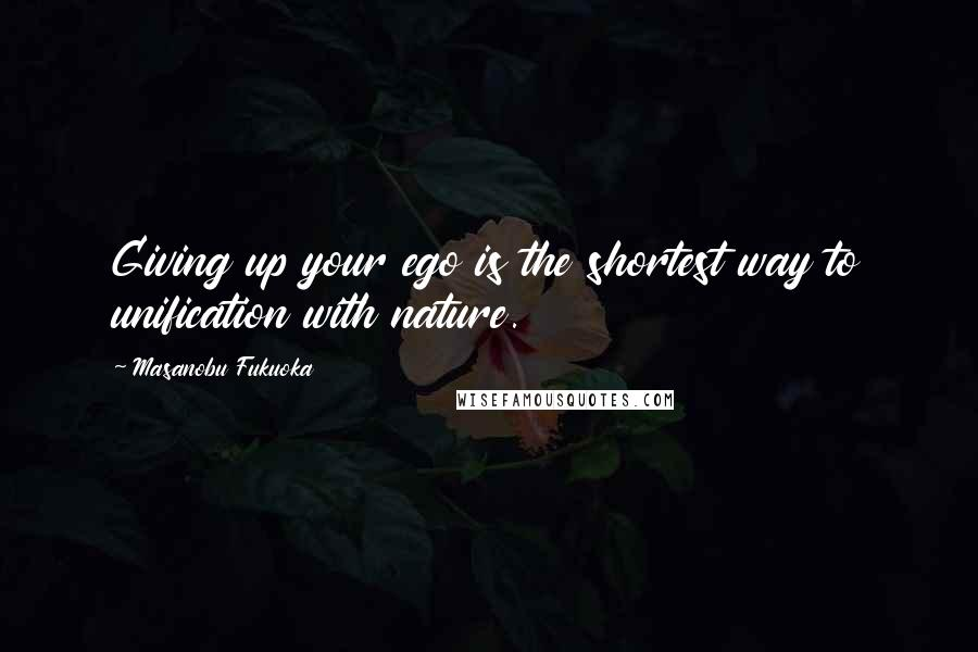 Masanobu Fukuoka quotes: Giving up your ego is the shortest way to unification with nature.