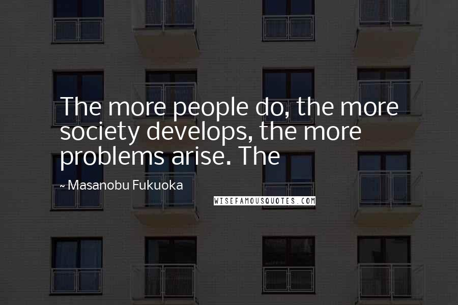 Masanobu Fukuoka quotes: The more people do, the more society develops, the more problems arise. The