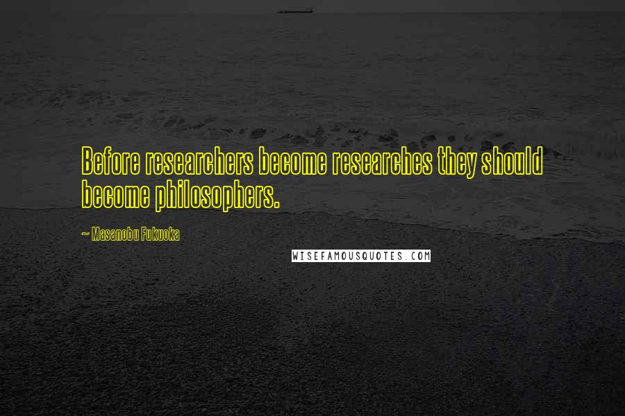 Masanobu Fukuoka quotes: Before researchers become researches they should become philosophers.