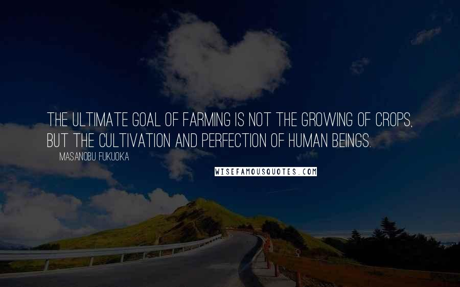 Masanobu Fukuoka quotes: The ultimate goal of farming is not the growing of crops, but the cultivation and perfection of human beings.