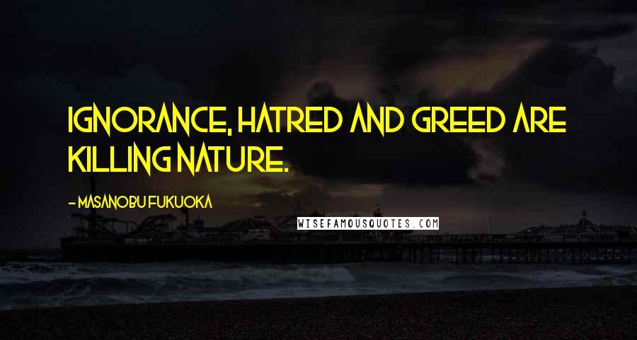 Masanobu Fukuoka quotes: Ignorance, hatred and greed are killing nature.