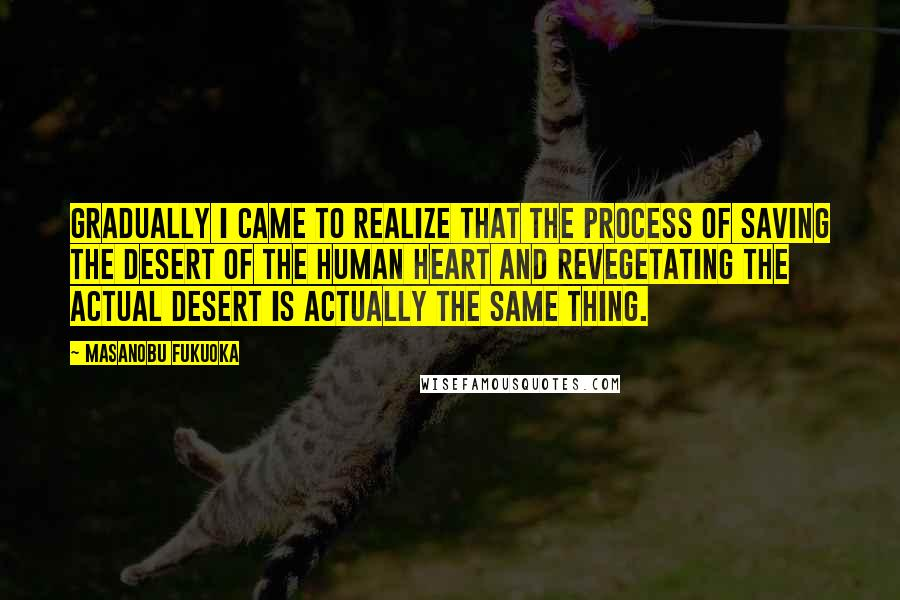 Masanobu Fukuoka quotes: Gradually I came to realize that the process of saving the desert of the human heart and revegetating the actual desert is actually the same thing.