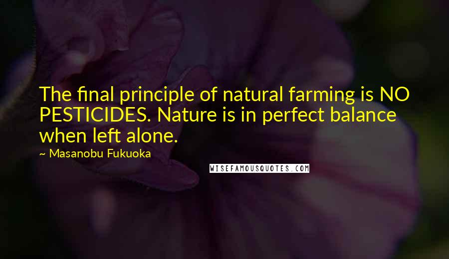 Masanobu Fukuoka quotes: The final principle of natural farming is NO PESTICIDES. Nature is in perfect balance when left alone.