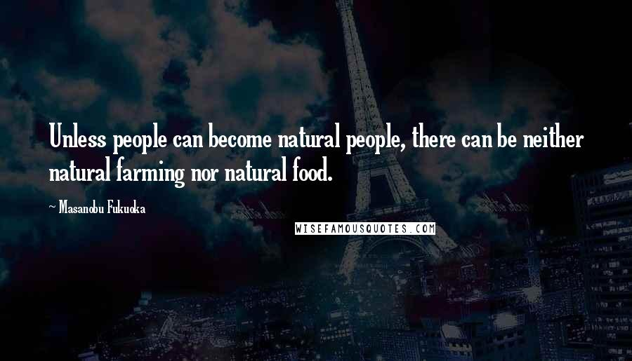 Masanobu Fukuoka quotes: Unless people can become natural people, there can be neither natural farming nor natural food.