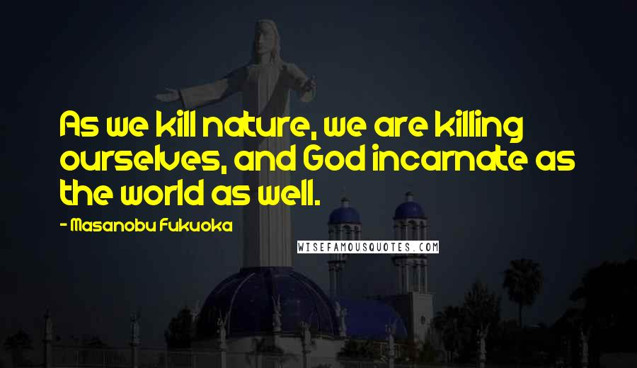 Masanobu Fukuoka quotes: As we kill nature, we are killing ourselves, and God incarnate as the world as well.