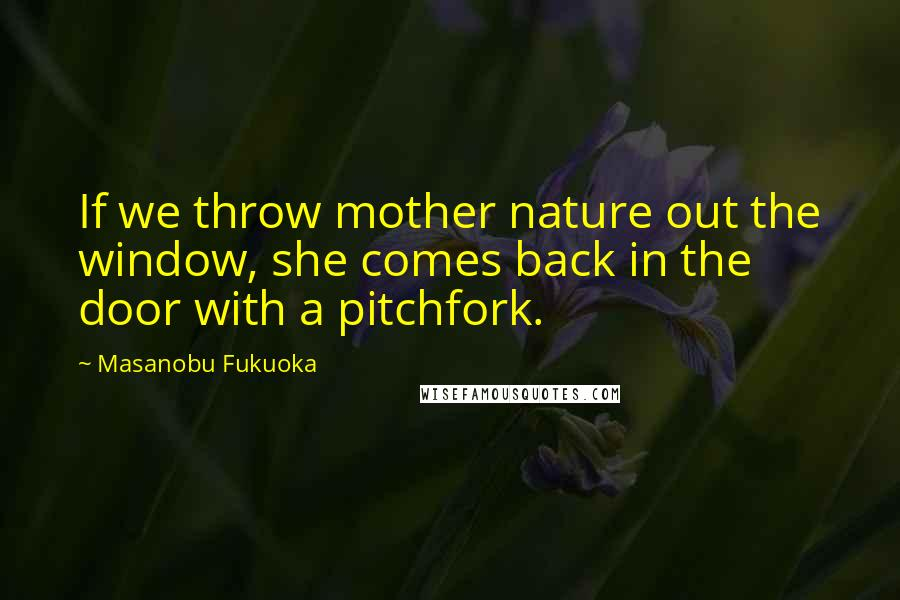 Masanobu Fukuoka quotes: If we throw mother nature out the window, she comes back in the door with a pitchfork.