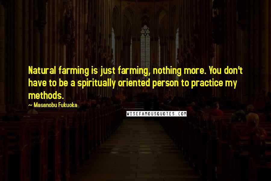 Masanobu Fukuoka quotes: Natural farming is just farming, nothing more. You don't have to be a spiritually oriented person to practice my methods.