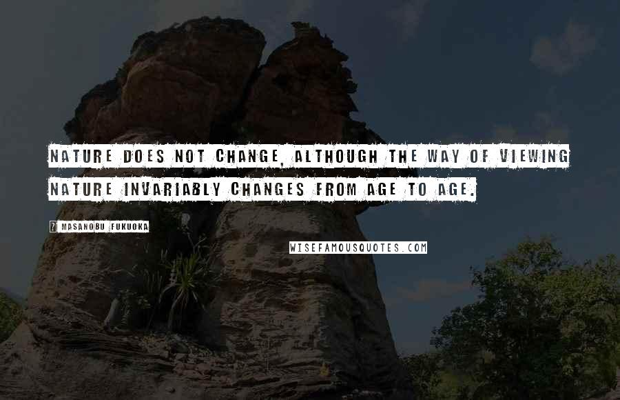 Masanobu Fukuoka quotes: Nature does not change, although the way of viewing nature invariably changes from age to age.