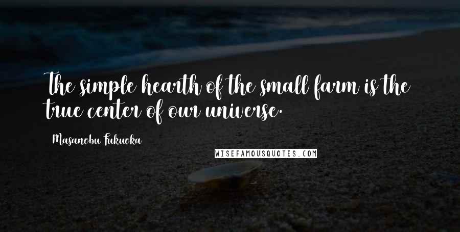 Masanobu Fukuoka quotes: The simple hearth of the small farm is the true center of our universe.