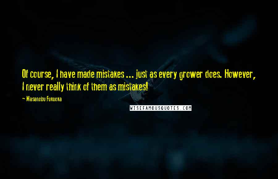 Masanobu Fukuoka quotes: Of course, I have made mistakes ... just as every grower does. However, I never really think of them as mistakes!