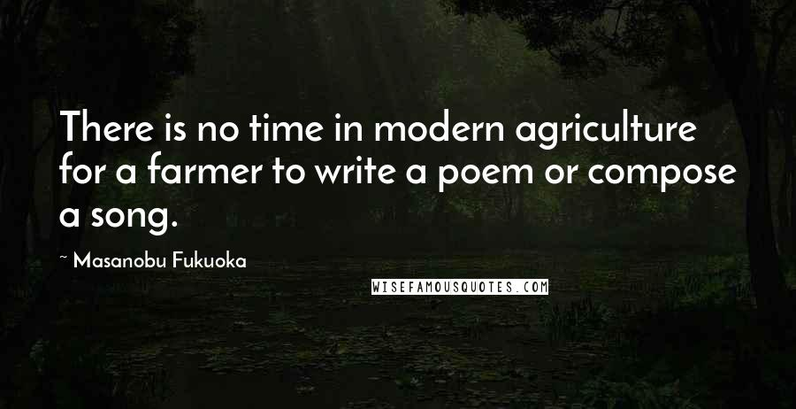 Masanobu Fukuoka quotes: There is no time in modern agriculture for a farmer to write a poem or compose a song.