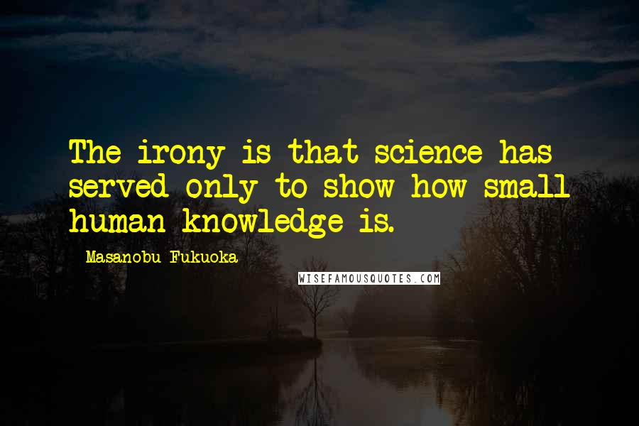 Masanobu Fukuoka quotes: The irony is that science has served only to show how small human knowledge is.