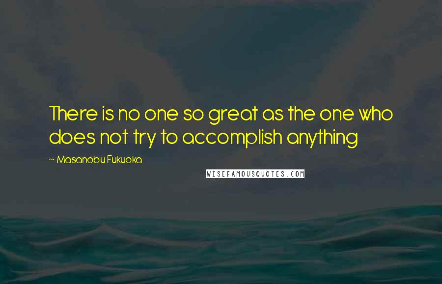 Masanobu Fukuoka quotes: There is no one so great as the one who does not try to accomplish anything