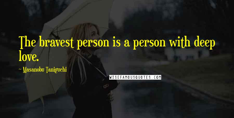 Masanobu Taniguchi quotes: The bravest person is a person with deep love.