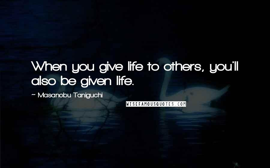 Masanobu Taniguchi quotes: When you give life to others, you'll also be given life.