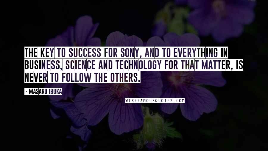 Masaru Ibuka quotes: The key to success for Sony, and to everything in business, science and technology for that matter, is never to follow the others.