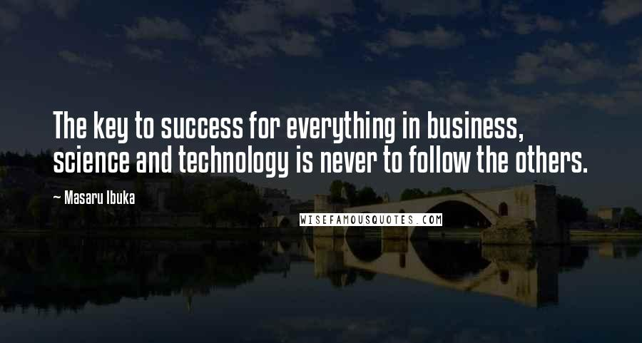 Masaru Ibuka quotes: The key to success for everything in business, science and technology is never to follow the others.