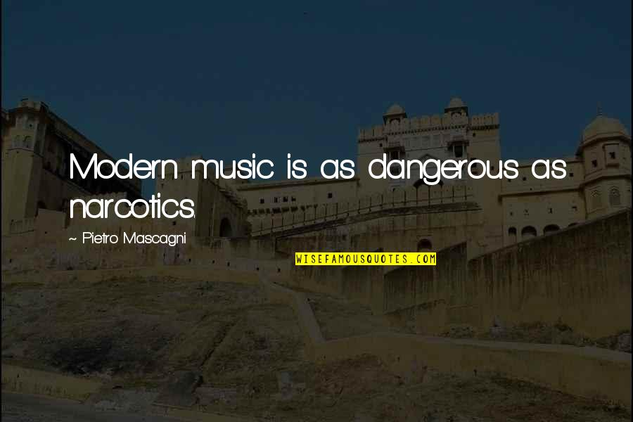 Mascagni Quotes By Pietro Mascagni: Modern music is as dangerous as narcotics.
