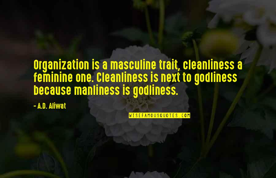 Masculine Quotes By A.D. Aliwat: Organization is a masculine trait, cleanliness a feminine