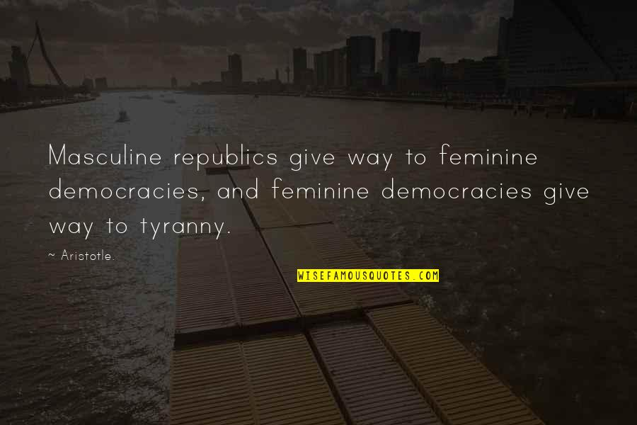 Masculine Quotes By Aristotle.: Masculine republics give way to feminine democracies, and