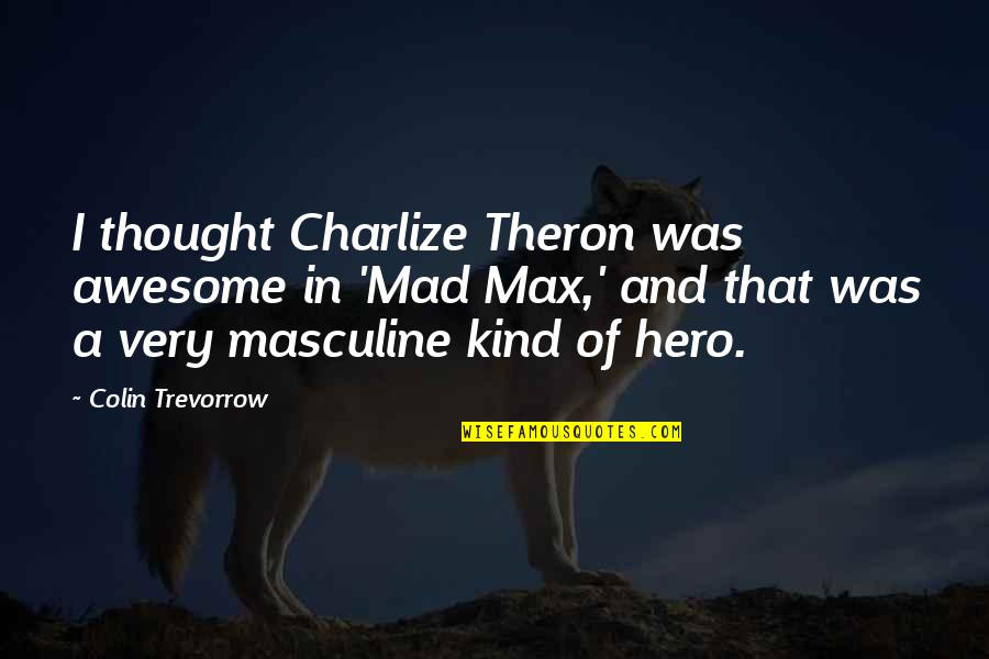 Masculine Quotes By Colin Trevorrow: I thought Charlize Theron was awesome in 'Mad