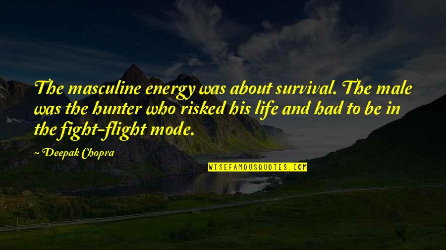 Masculine Quotes By Deepak Chopra: The masculine energy was about survival. The male