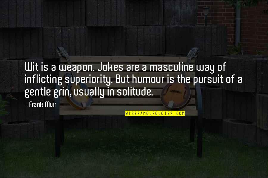 Masculine Quotes By Frank Muir: Wit is a weapon. Jokes are a masculine
