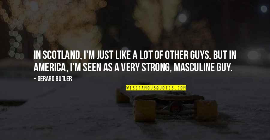 Masculine Quotes By Gerard Butler: In Scotland, I'm just like a lot of