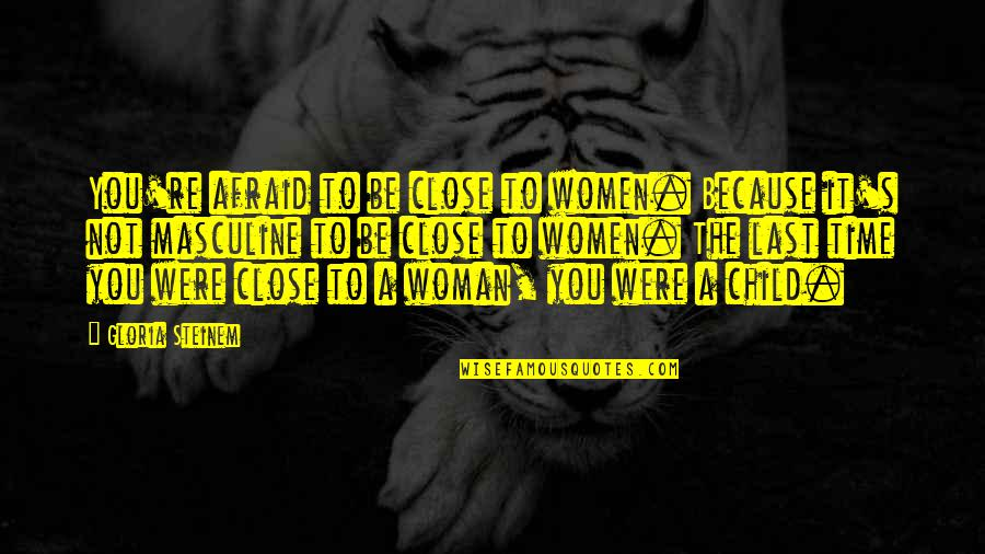 Masculine Quotes By Gloria Steinem: You're afraid to be close to women. Because
