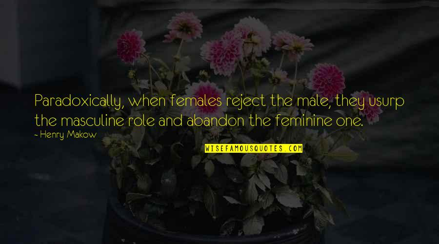 Masculine Quotes By Henry Makow: Paradoxically, when females reject the male, they usurp