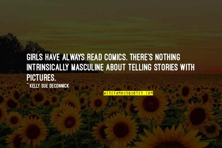 Masculine Quotes By Kelly Sue DeConnick: Girls have always read comics. There's nothing intrinsically