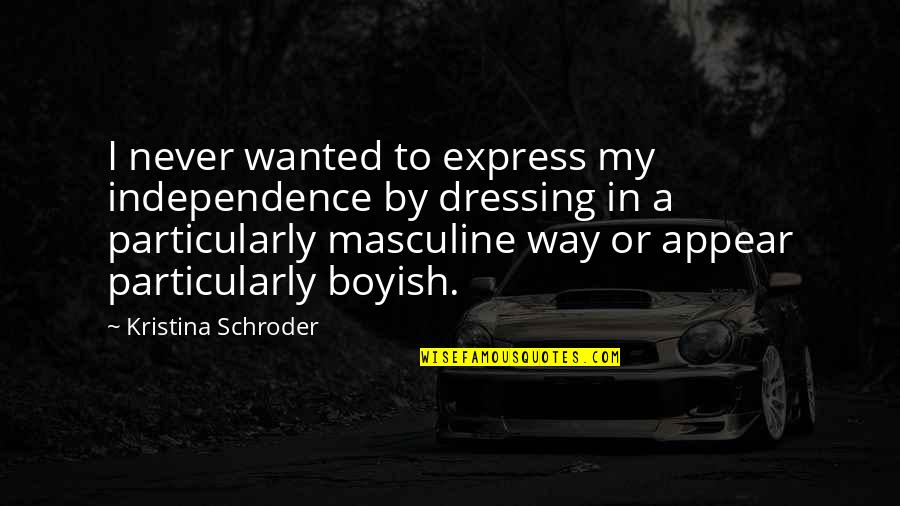 Masculine Quotes By Kristina Schroder: I never wanted to express my independence by