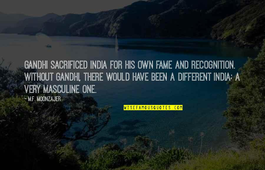 Masculine Quotes By M.F. Moonzajer: Gandhi sacrificed India for his own fame and