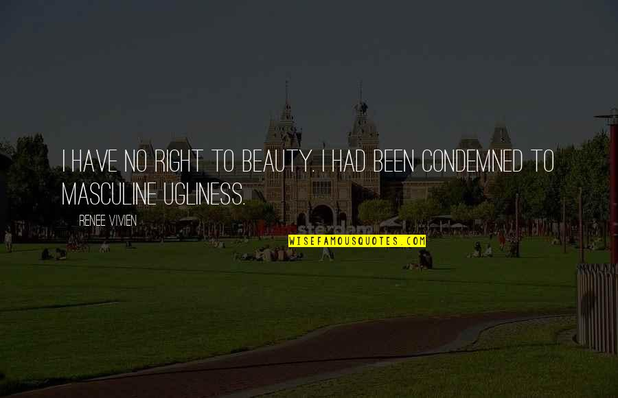 Masculine Quotes By Renee Vivien: I have no right to beauty. I had