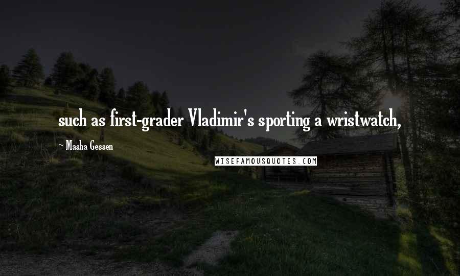 Masha Gessen quotes: such as first-grader Vladimir's sporting a wristwatch,