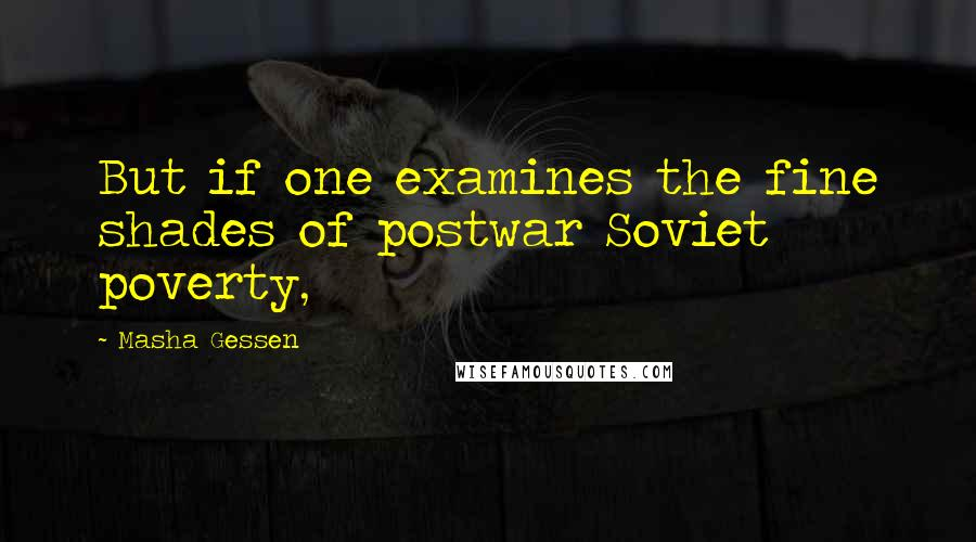 Masha Gessen quotes: But if one examines the fine shades of postwar Soviet poverty,